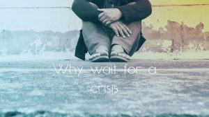 why wait for a crisis